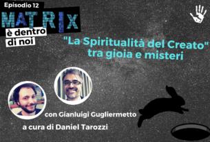 La Spiritualità del Creato tra gioia e misteri – Matrix è dentro di noi #12